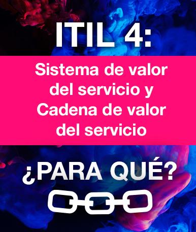 ITIL4: Sistema de valor del servicio y cadena de valor del servicio: ¿Para qué?